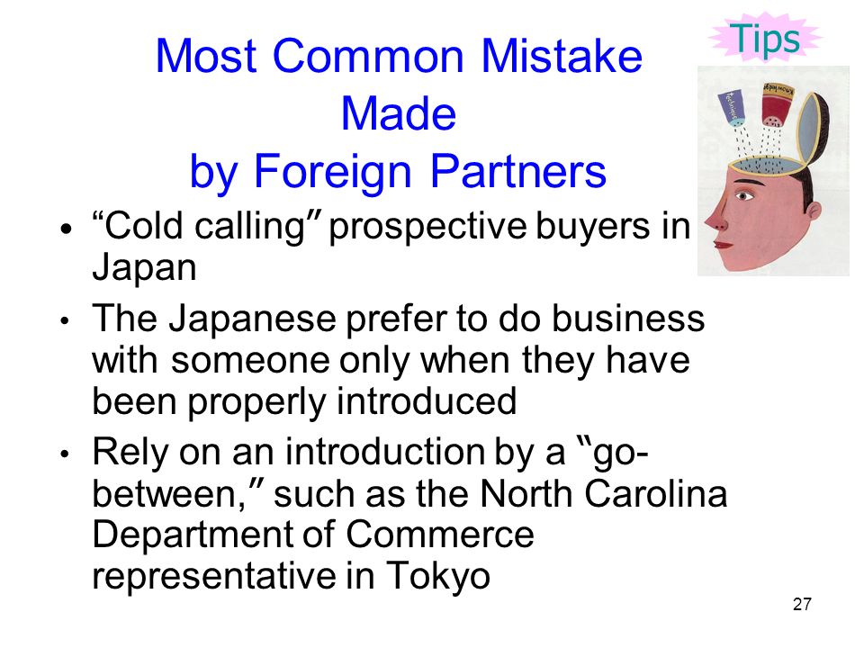 27 Most Common Mistake Made by Foreign Partners Cold calling prospective buyers in Japan The Japanese prefer to do business with someone only when they have been properly introduced Rely on an introduction by a go- between, such as the North Carolina Department of Commerce representative in Tokyo Tips
