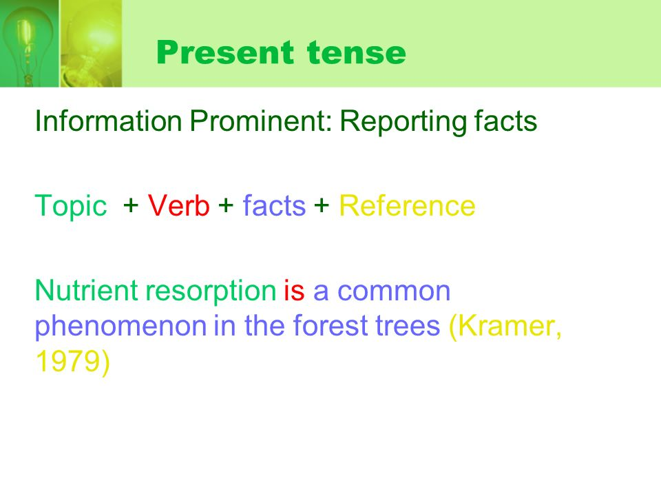 Present tense Information Prominent: Reporting facts Topic + Verb + facts + Reference Nutrient resorption is a common phenomenon in the forest trees (Kramer, 1979)