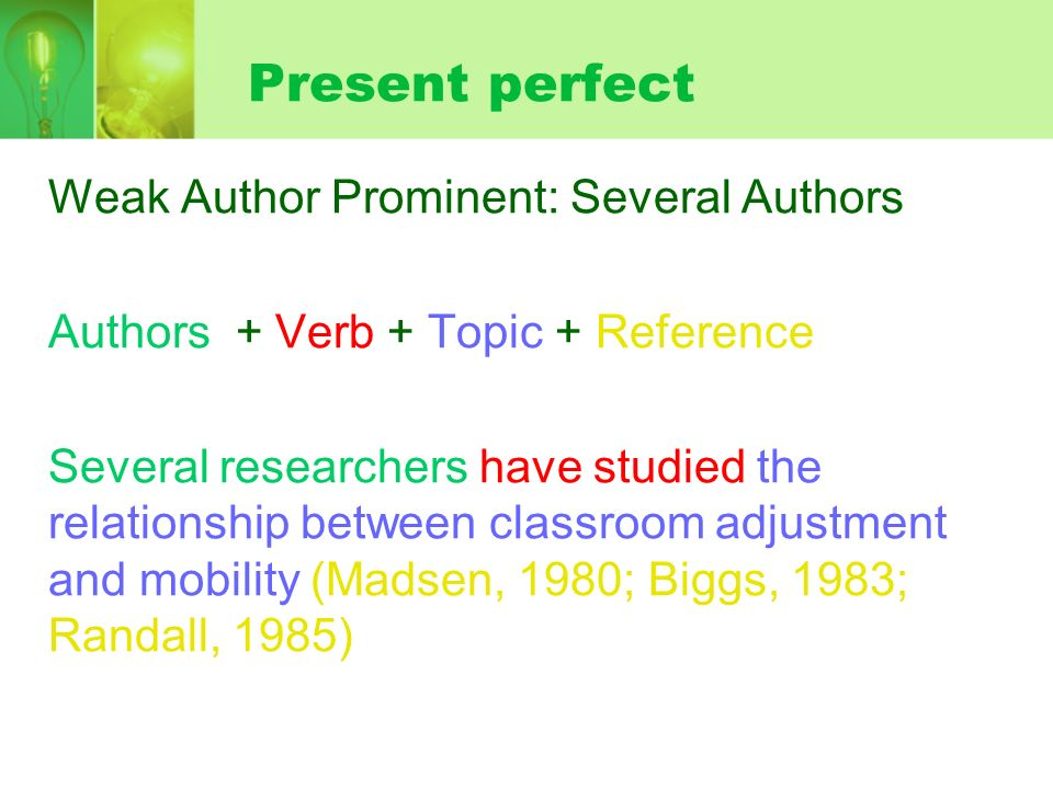 Present perfect Weak Author Prominent: Several Authors Authors + Verb + Topic + Reference Several researchers have studied the relationship between classroom adjustment and mobility (Madsen, 1980; Biggs, 1983; Randall, 1985)