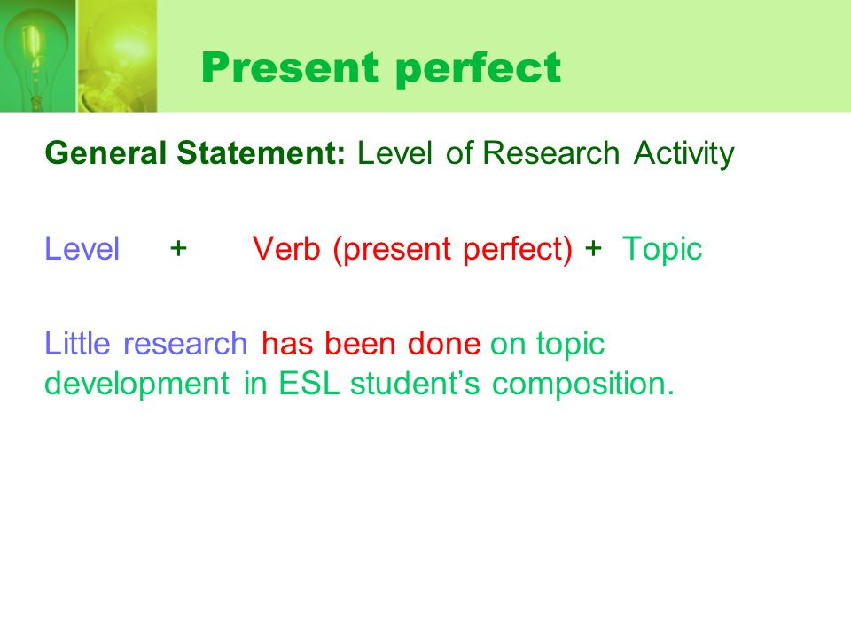Present perfect General Statement: Level of Research Activity Level + Verb (present perfect) + Topic Little research has been done on topic development in ESL students composition.