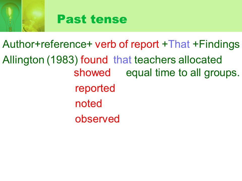 Past tense Author+reference+ verb of report +That +Findings Allington (1983) found that teachers allocated showed equal time to all groups.