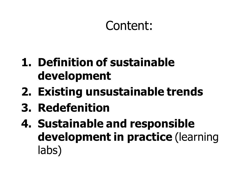 Content: 1.Definition of sustainable development 2.Existing unsustainable trends 3.Redefenition 4.Sustainable and responsible development in practice (learning labs)