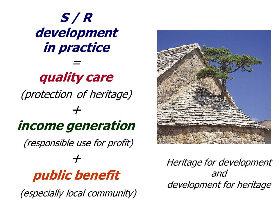 S / R development in practice = quality care (protection of heritage) + income generation (responsible use for profit) + public benefit (especially local community) Heritage for development and development for heritage