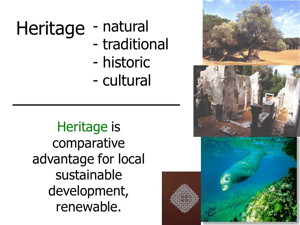 Heritage - natural - traditional - historic - cultural Heritage is comparative advantage for local sustainable development, renewable.