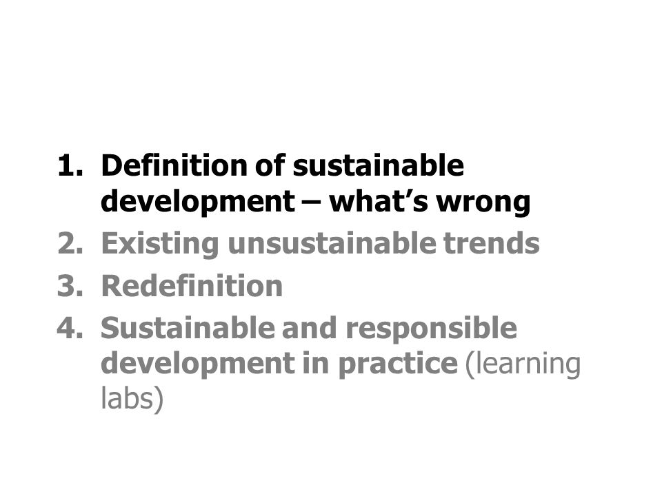 1.Definition of sustainable development – whats wrong 2.Existing unsustainable trends 3.Redefinition 4.Sustainable and responsible development in practice (learning labs)