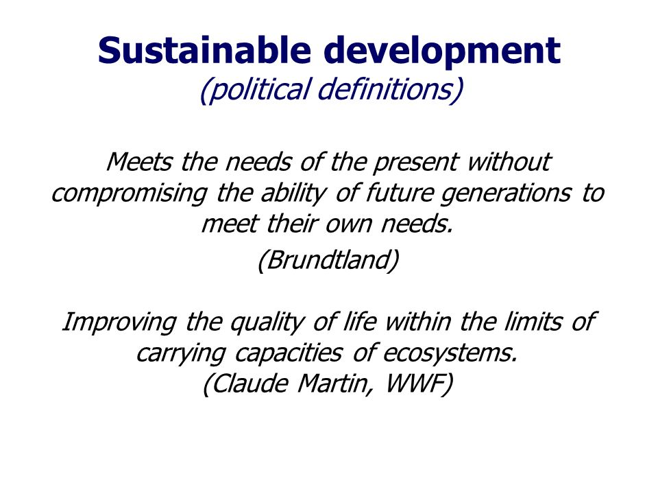 Sustainable development (political definitions) Meets the needs of the present without compromising the ability of future generations to meet their own needs.