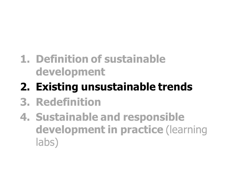 1.Definition of sustainable development 2.Existing unsustainable trends 3.Redefinition 4.Sustainable and responsible development in practice (learning labs)