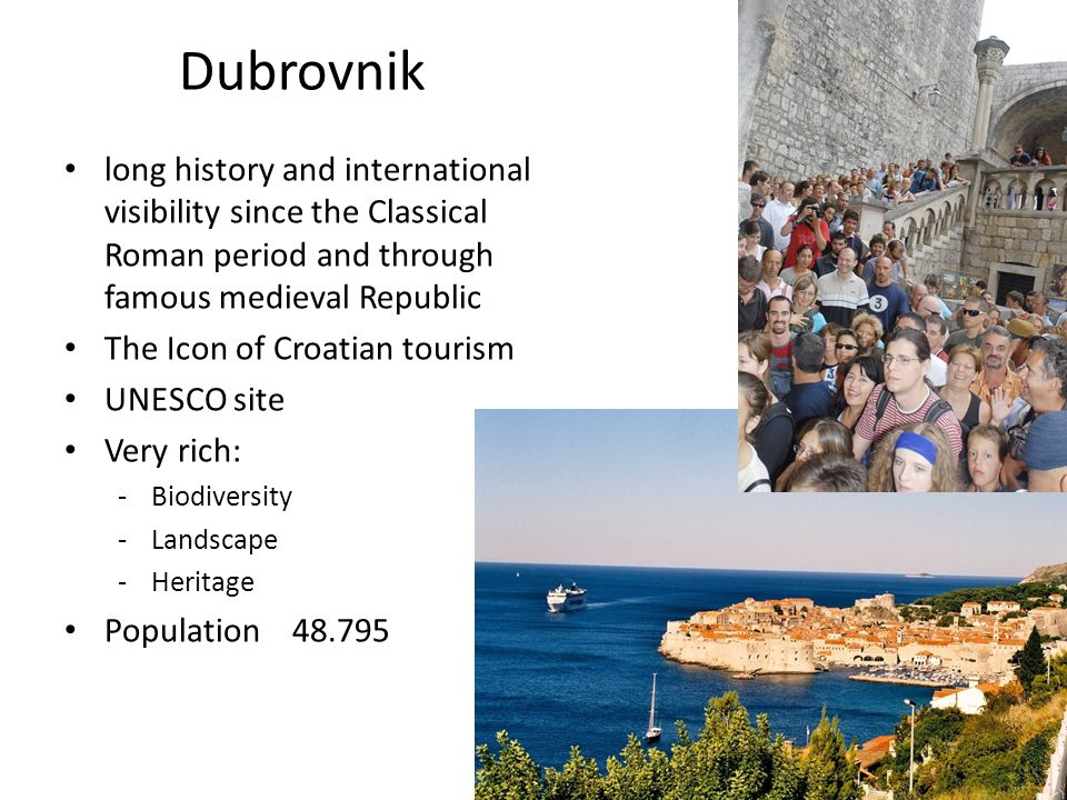 Dubrovnik long history and international visibility since the Classical Roman period and through famous medieval Republic The Icon of Croatian tourism UNESCO site Very rich: -Biodiversity -Landscape -Heritage Population