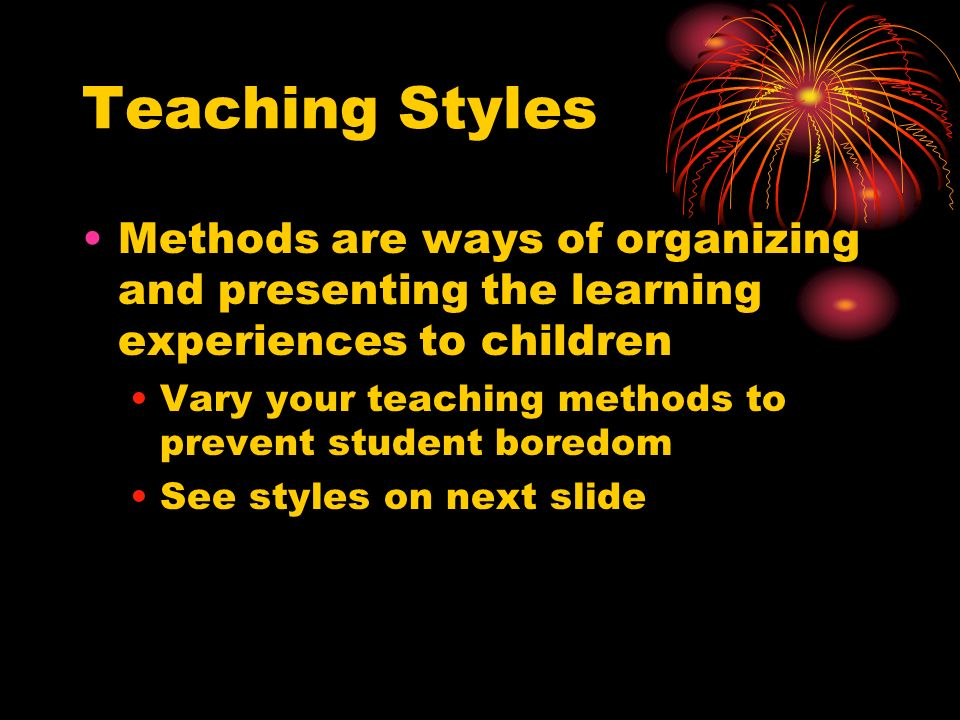 Teaching Styles Methods are ways of organizing and presenting the learning experiences to children Vary your teaching methods to prevent student boredom See styles on next slide