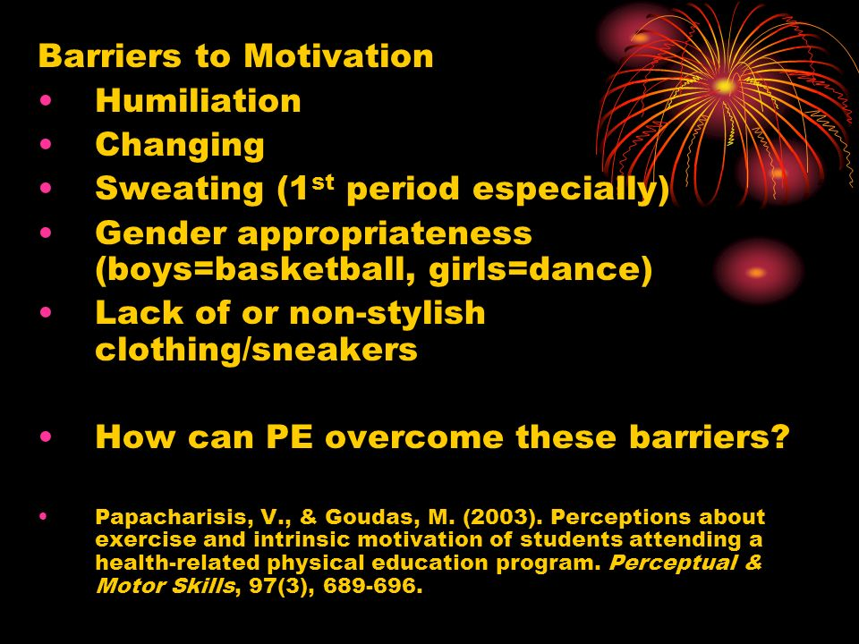 Barriers to Motivation Humiliation Changing Sweating (1 st period especially) Gender appropriateness (boys=basketball, girls=dance) Lack of or non-stylish clothing/sneakers How can PE overcome these barriers.