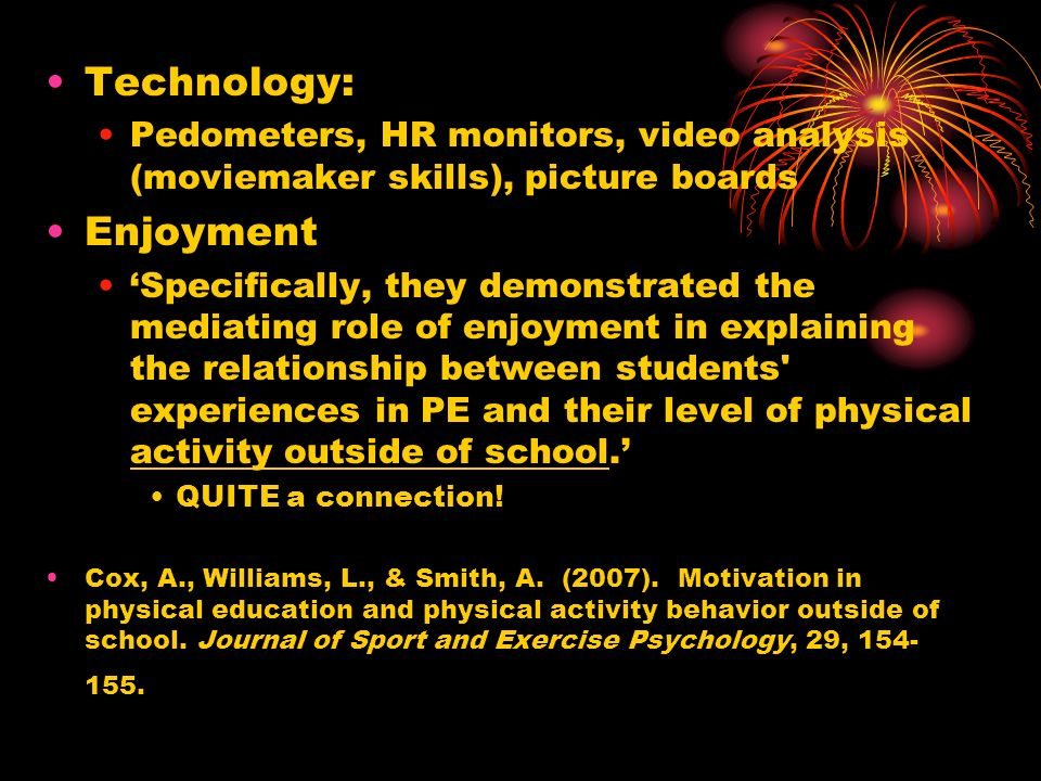 Technology: Pedometers, HR monitors, video analysis (moviemaker skills), picture boards Enjoyment Specifically, they demonstrated the mediating role of enjoyment in explaining the relationship between students experiences in PE and their level of physical activity outside of school.