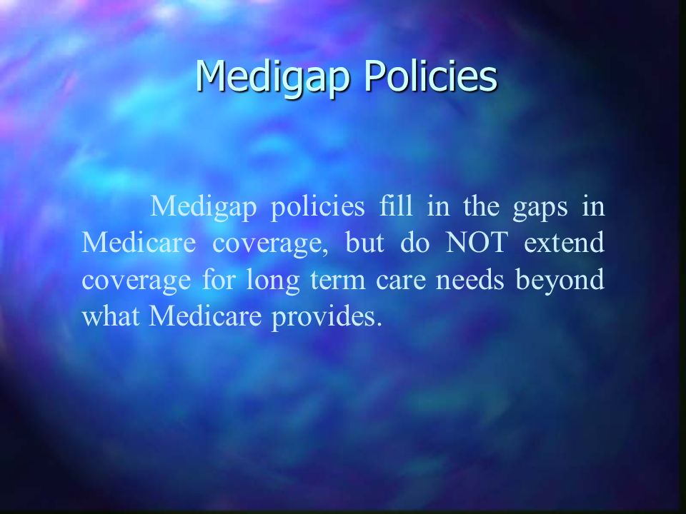 Medigap Policies Medigap policies fill in the gaps in Medicare coverage, but do NOT extend coverage for long term care needs beyond what Medicare provides.