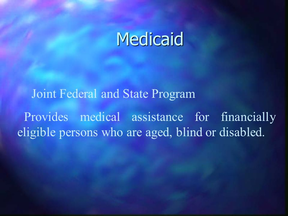 Medicaid Joint Federal and State Program Provides medical assistance for financially eligible persons who are aged, blind or disabled.