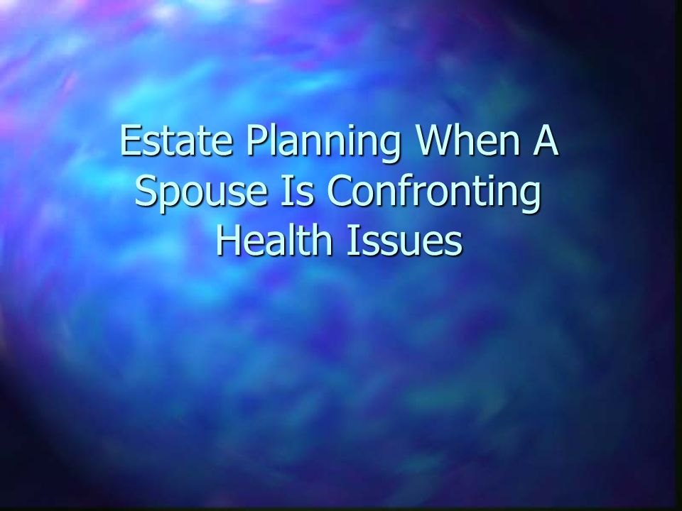 Estate Planning When A Spouse Is Confronting Health Issues