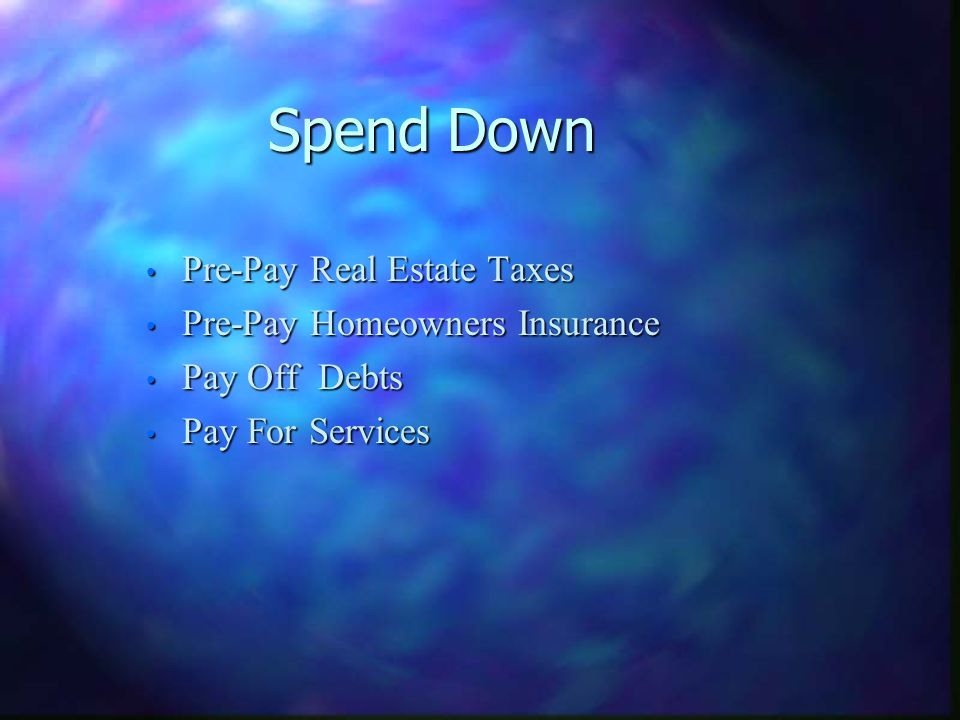 Spend Down Pre-Pay Real Estate Taxes Pre-Pay Real Estate Taxes Pre-Pay Homeowners Insurance Pre-Pay Homeowners Insurance Pay Off Debts Pay Off Debts Pay For Services Pay For Services