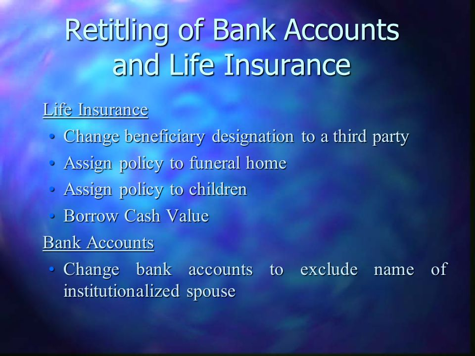 Retitling of Bank Accounts and Life Insurance Life Insurance Life Insurance Change beneficiary designation to a third partyChange beneficiary designation to a third party Assign policy to funeral homeAssign policy to funeral home Assign policy to childrenAssign policy to children Borrow Cash ValueBorrow Cash Value Bank Accounts Bank Accounts Change bank accounts to exclude name of institutionalized spouseChange bank accounts to exclude name of institutionalized spouse