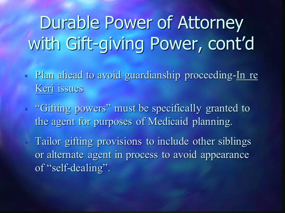 Durable Power of Attorney with Gift-giving Power, contd Plan ahead to avoid guardianship proceeding-In re Keri issues Plan ahead to avoid guardianship proceeding-In re Keri issues Gifting powers must be specifically granted to the agent for purposes of Medicaid planning.