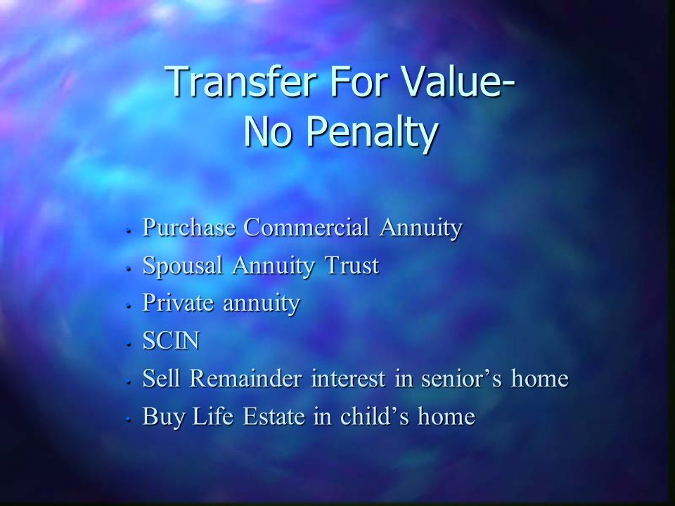 Transfer For Value- No Penalty Purchase Commercial Annuity Purchase Commercial Annuity Spousal Annuity Trust Spousal Annuity Trust Private annuity Private annuity SCIN SCIN Sell Remainder interest in seniors home Sell Remainder interest in seniors home Buy Life Estate in childs home Buy Life Estate in childs home