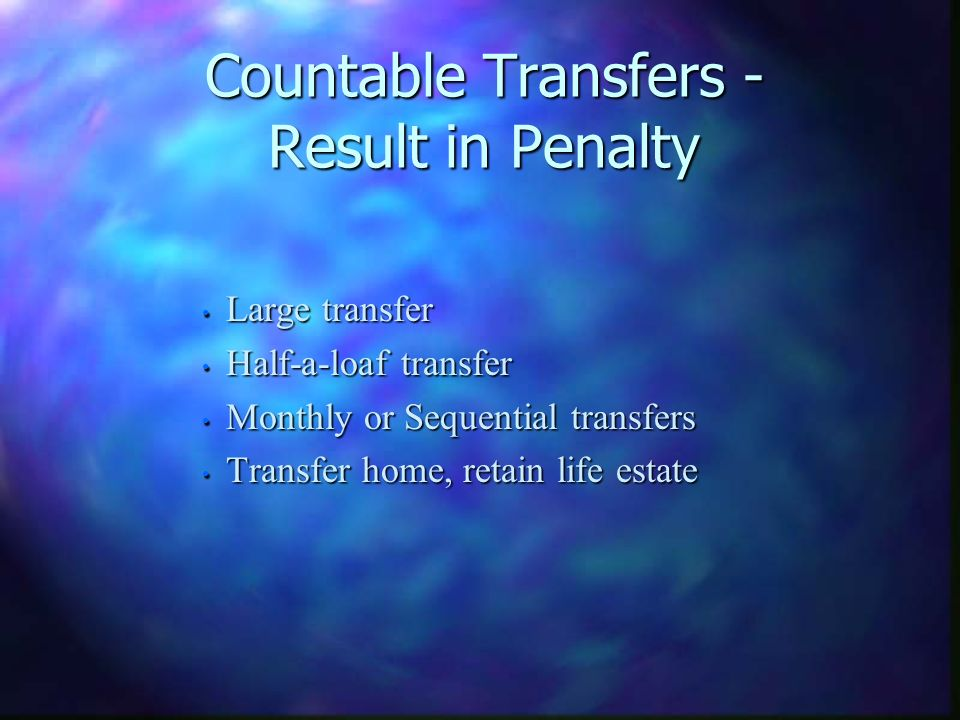 Countable Transfers - Result in Penalty Large transfer Large transfer Half-a-loaf transfer Half-a-loaf transfer Monthly or Sequential transfers Monthly or Sequential transfers Transfer home, retain life estate Transfer home, retain life estate