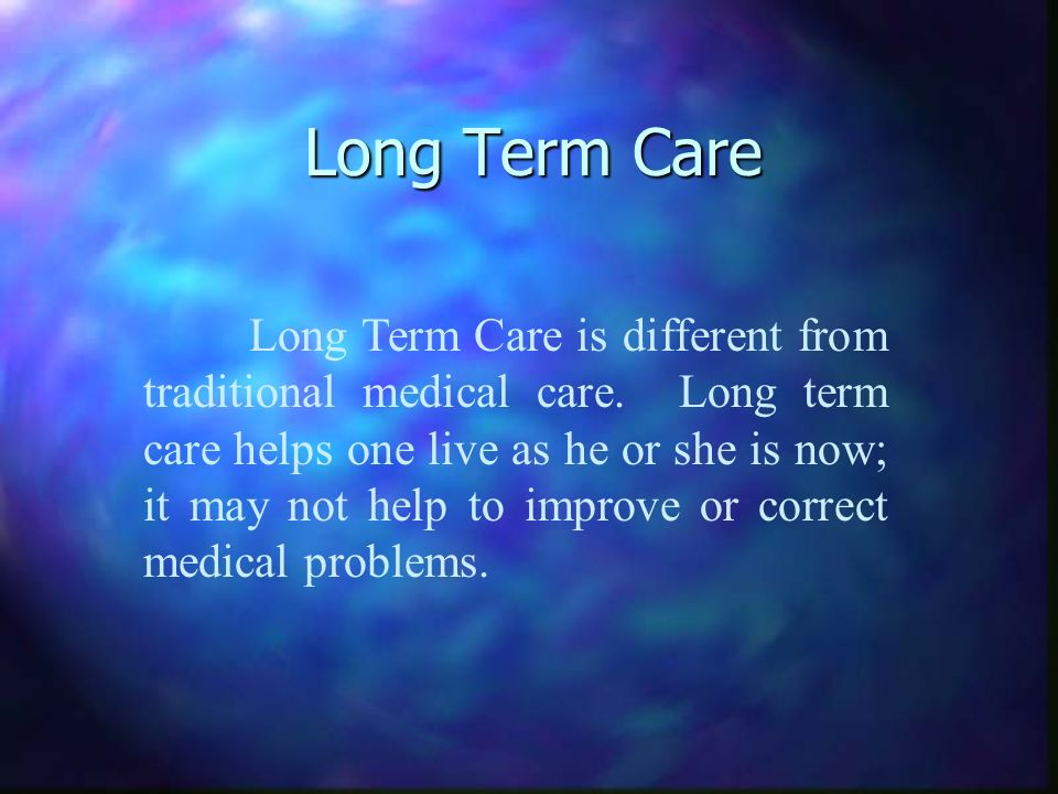 Long Term Care Long Term Care is different from traditional medical care.