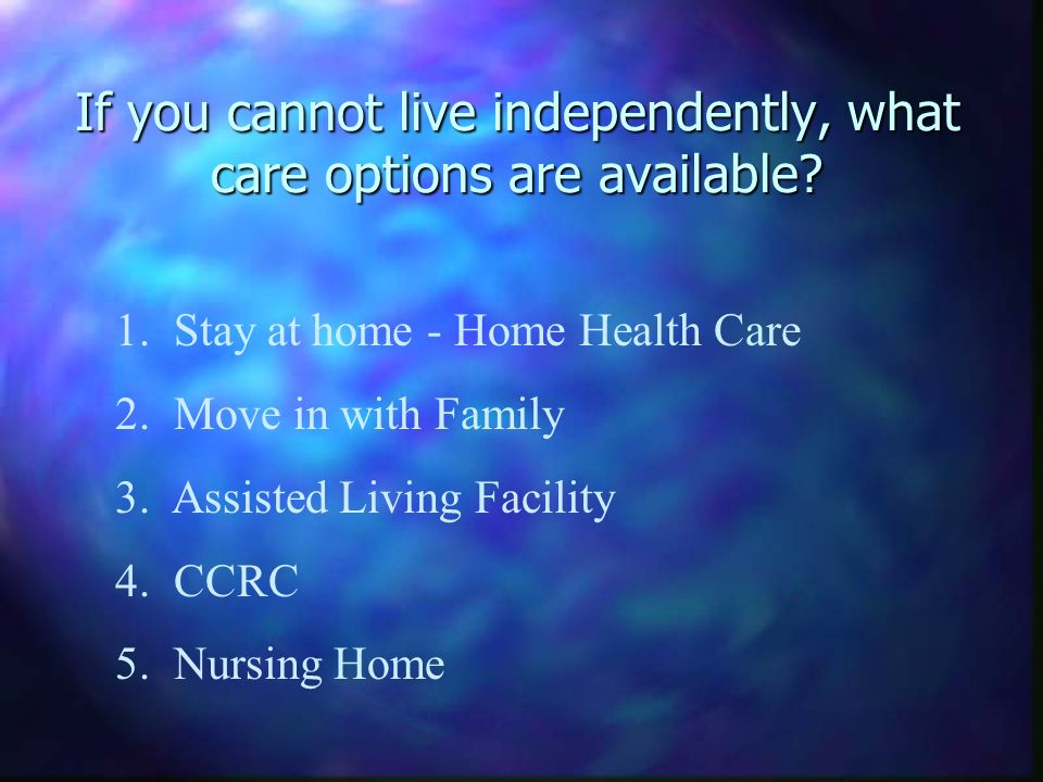If you cannot live independently, what care options are available.