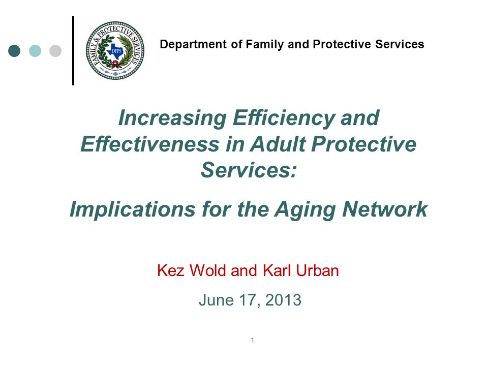 1 Department of Family and Protective Services Increasing Efficiency and Effectiveness in Adult Protective Services: Implications for the Aging Network Kez Wold and Karl Urban June 17, 2013
