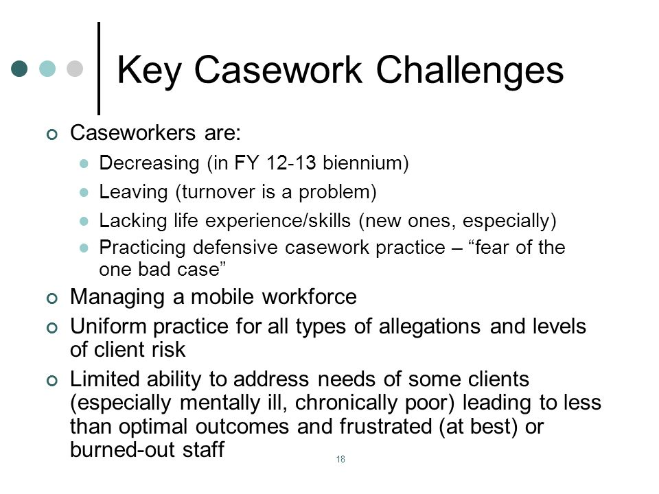 18 Key Casework Challenges Caseworkers are: Decreasing (in FY biennium) Leaving (turnover is a problem) Lacking life experience/skills (new ones, especially) Practicing defensive casework practice – fear of the one bad case Managing a mobile workforce Uniform practice for all types of allegations and levels of client risk Limited ability to address needs of some clients (especially mentally ill, chronically poor) leading to less than optimal outcomes and frustrated (at best) or burned-out staff