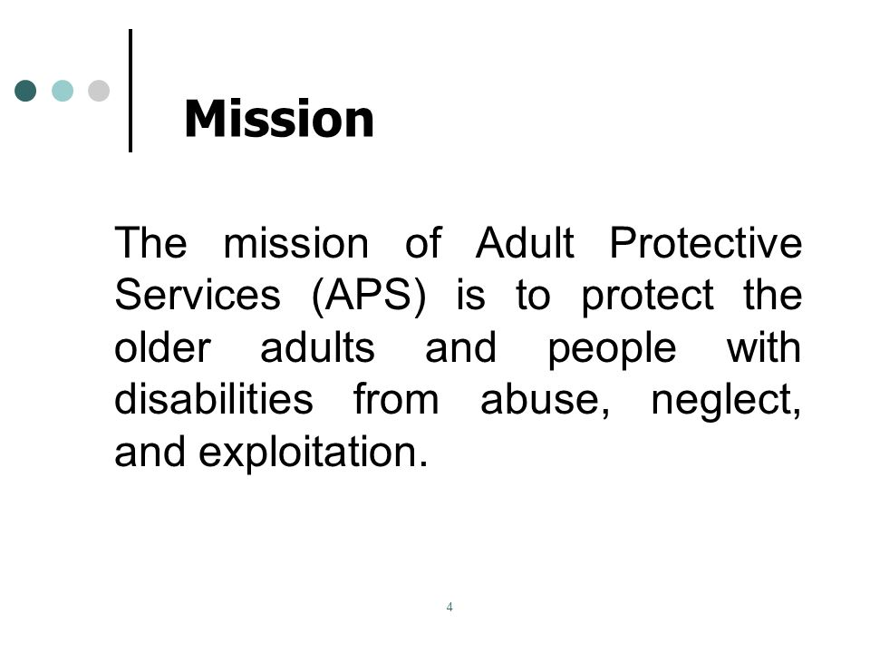 4 Mission The mission of Adult Protective Services (APS) is to protect the older adults and people with disabilities from abuse, neglect, and exploitation.
