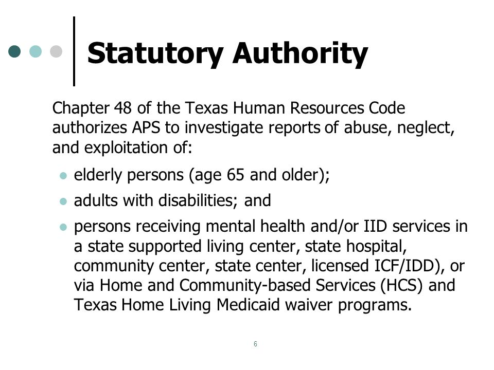 6 Statutory Authority Chapter 48 of the Texas Human Resources Code authorizes APS to investigate reports of abuse, neglect, and exploitation of: elderly persons (age 65 and older); adults with disabilities; and persons receiving mental health and/or IID services in a state supported living center, state hospital, community center, state center, licensed ICF/IDD), or via Home and Community-based Services (HCS) and Texas Home Living Medicaid waiver programs.