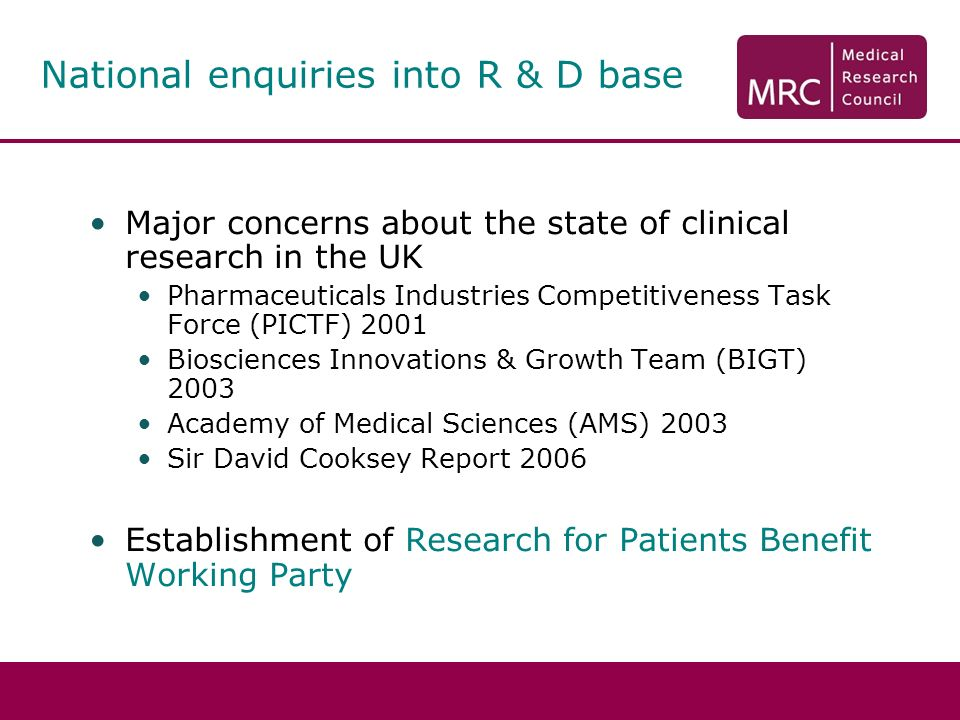 Major concerns about the state of clinical research in the UK Pharmaceuticals Industries Competitiveness Task Force (PICTF) 2001 Biosciences Innovations & Growth Team (BIGT) 2003 Academy of Medical Sciences (AMS) 2003 Sir David Cooksey Report 2006 Establishment of Research for Patients Benefit Working Party National enquiries into R & D base