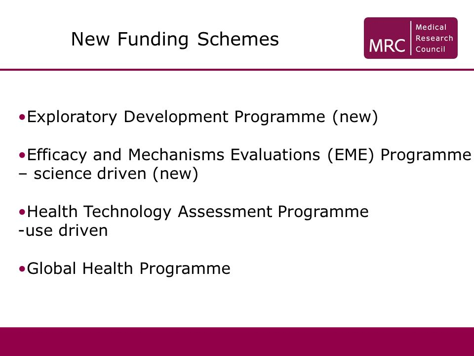 Exploratory Development Programme (new) Efficacy and Mechanisms Evaluations (EME) Programme – science driven (new) Health Technology Assessment Programme -use driven Global Health Programme New Funding Schemes