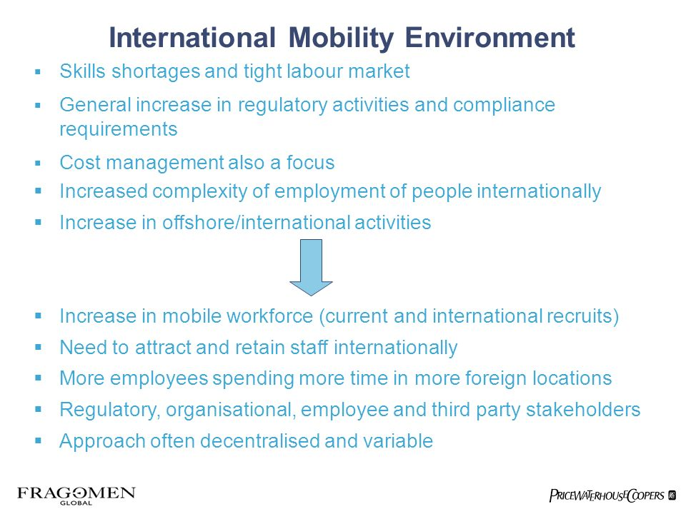 Skills shortages and tight labour market General increase in regulatory activities and compliance requirements Cost management also a focus Increased complexity of employment of people internationally Increase in offshore/international activities Increase in mobile workforce (current and international recruits) Need to attract and retain staff internationally More employees spending more time in more foreign locations Regulatory, organisational, employee and third party stakeholders Approach often decentralised and variable International Mobility Environment