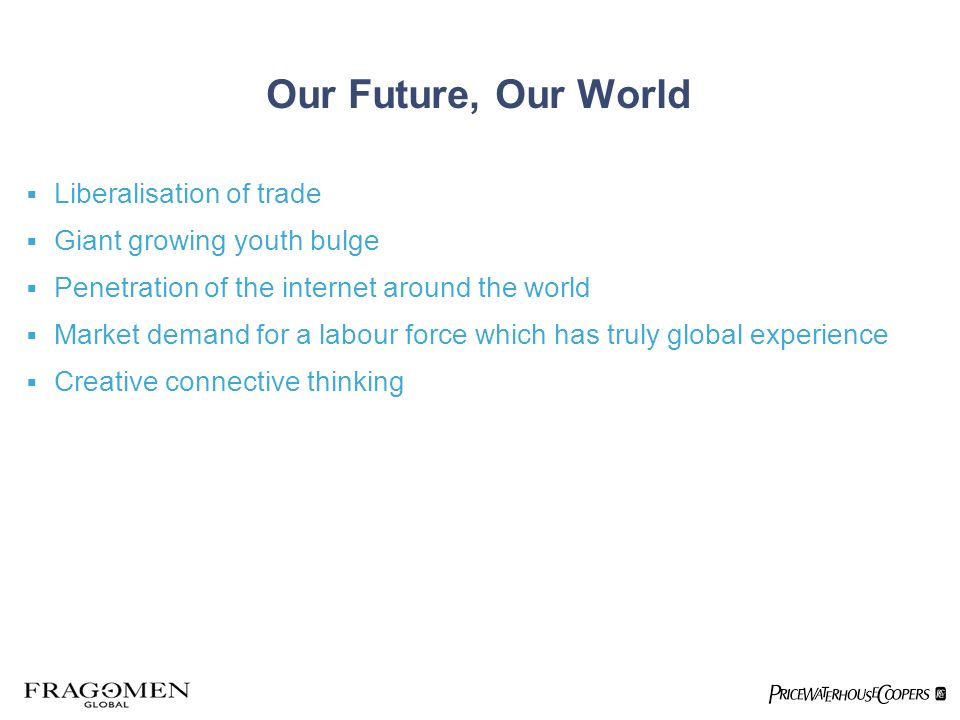 Our Future, Our World Liberalisation of trade Giant growing youth bulge Penetration of the internet around the world Market demand for a labour force which has truly global experience Creative connective thinking