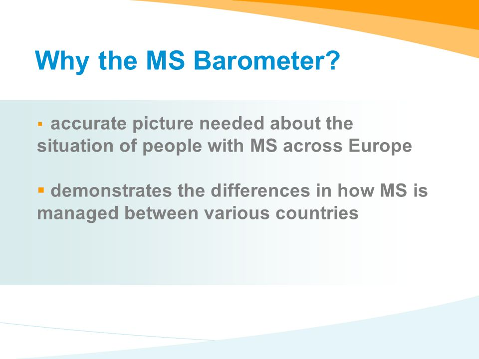 accurate picture needed about the situation of people with MS across Europe demonstrates the differences in how MS is managed between various countries Why the MS Barometer
