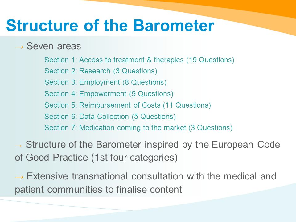 Structure of the Barometer Seven areas Section 1: Access to treatment & therapies (19 Questions) Section 2: Research (3 Questions) Section 3: Employment (8 Questions) Section 4: Empowerment (9 Questions) Section 5: Reimbursement of Costs (11 Questions) Section 6: Data Collection (5 Questions) Section 7: Medication coming to the market (3 Questions) Structure of the Barometer inspired by the European Code of Good Practice (1st four categories) Extensive transnational consultation with the medical and patient communities to finalise content