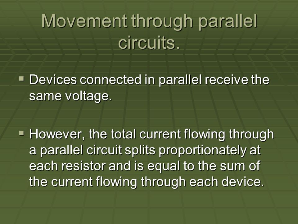 Movement through parallel circuits. Devices connected in parallel receive the same voltage.