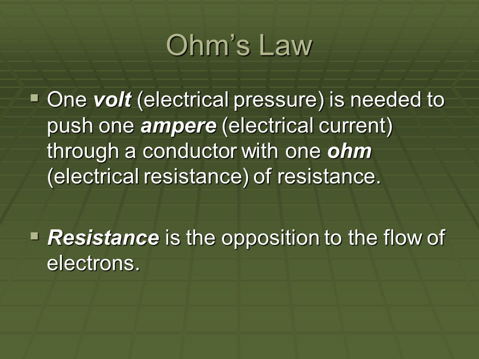 Ohms Law One volt (electrical pressure) is needed to push one ampere (electrical current) through a conductor with one ohm (electrical resistance) of resistance.