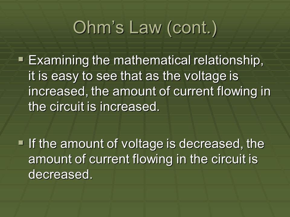 Ohms Law (cont.) Examining the mathematical relationship, it is easy to see that as the voltage is increased, the amount of current flowing in the circuit is increased.