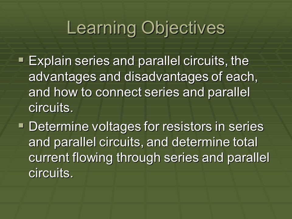Learning Objectives Explain series and parallel circuits, the advantages and disadvantages of each, and how to connect series and parallel circuits.