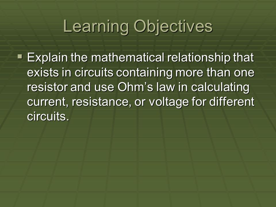 Learning Objectives Explain the mathematical relationship that exists in circuits containing more than one resistor and use Ohms law in calculating current, resistance, or voltage for different circuits.