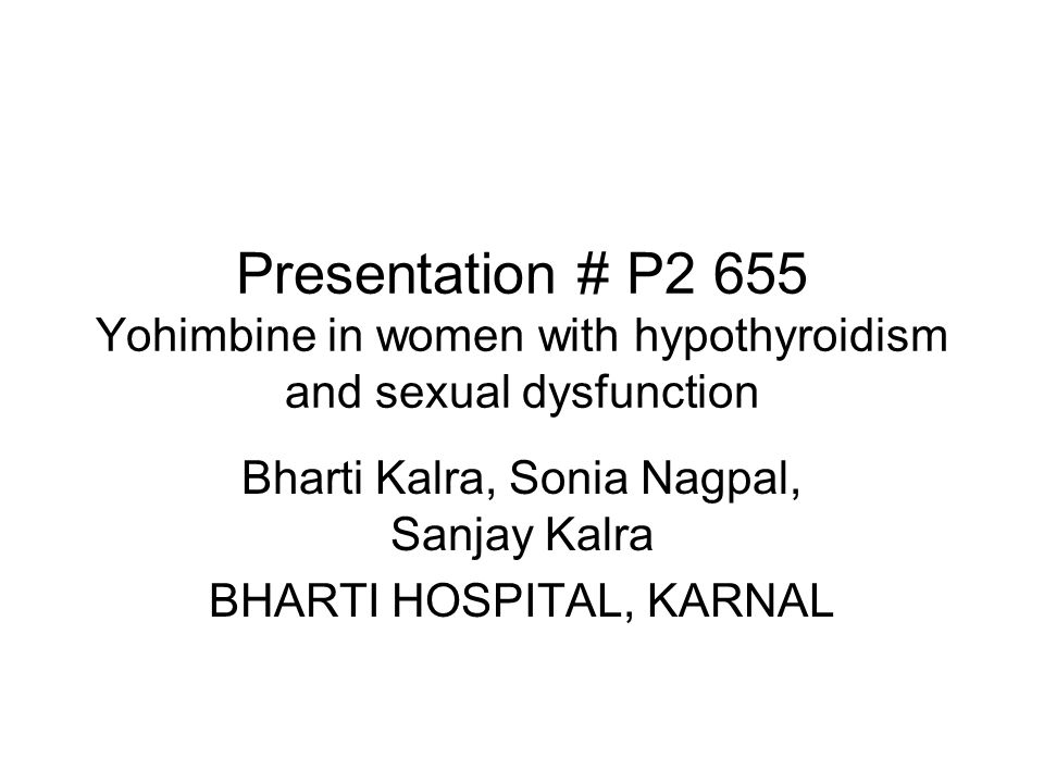 Presentation # P2 655 Yohimbine in women with hypothyroidism and sexual dysfunction Bharti Kalra, Sonia Nagpal, Sanjay Kalra BHARTI HOSPITAL, KARNAL