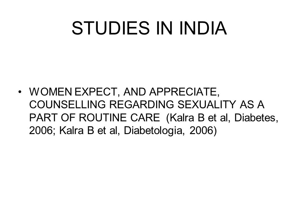 STUDIES IN INDIA WOMEN EXPECT, AND APPRECIATE, COUNSELLING REGARDING SEXUALITY AS A PART OF ROUTINE CARE (Kalra B et al, Diabetes, 2006; Kalra B et al, Diabetologia, 2006)