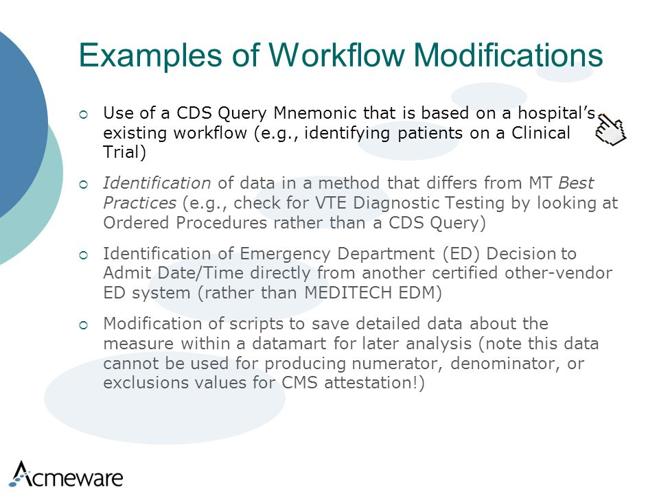 Examples of Workflow Modifications Use of a CDS Query Mnemonic that is based on a hospitals existing workflow (e.g., identifying patients on a Clinical Trial) Identification of data in a method that differs from MT Best Practices (e.g., check for VTE Diagnostic Testing by looking at Ordered Procedures rather than a CDS Query) Identification of Emergency Department (ED) Decision to Admit Date/Time directly from another certified other-vendor ED system (rather than MEDITECH EDM) Modification of scripts to save detailed data about the measure within a datamart for later analysis (note this data cannot be used for producing numerator, denominator, or exclusions values for CMS attestation!)
