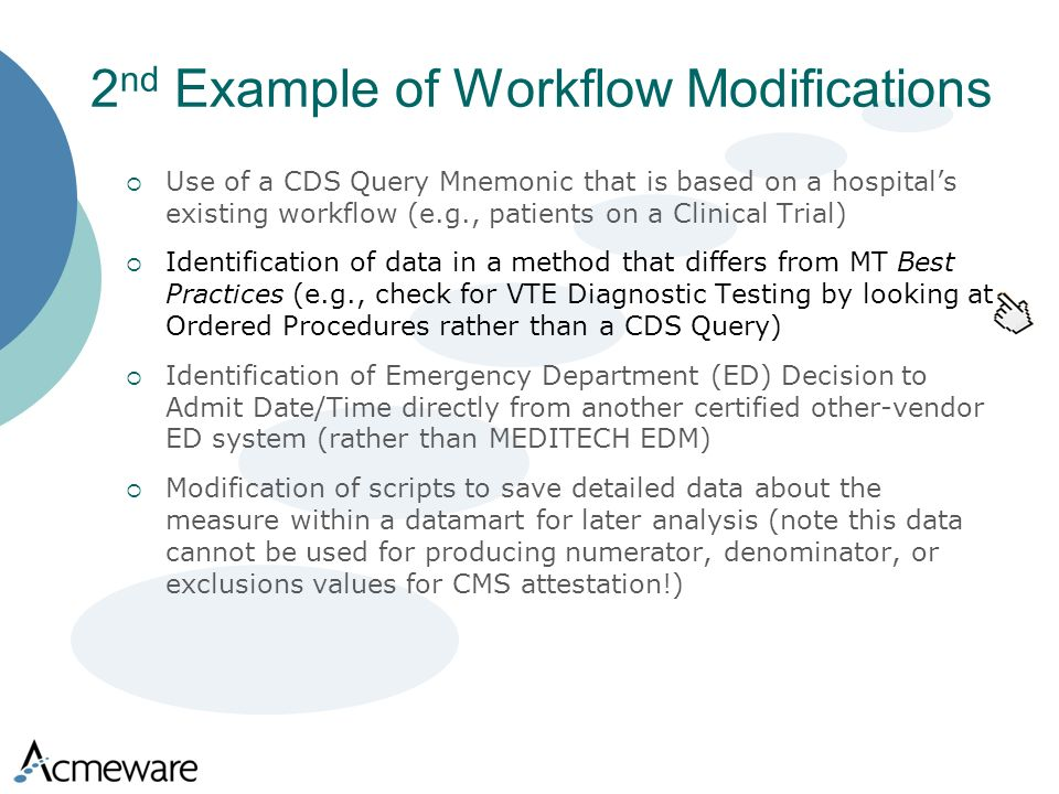 2 nd Example of Workflow Modifications Use of a CDS Query Mnemonic that is based on a hospitals existing workflow (e.g., patients on a Clinical Trial) Identification of data in a method that differs from MT Best Practices (e.g., check for VTE Diagnostic Testing by looking at Ordered Procedures rather than a CDS Query) Identification of Emergency Department (ED) Decision to Admit Date/Time directly from another certified other-vendor ED system (rather than MEDITECH EDM) Modification of scripts to save detailed data about the measure within a datamart for later analysis (note this data cannot be used for producing numerator, denominator, or exclusions values for CMS attestation!)