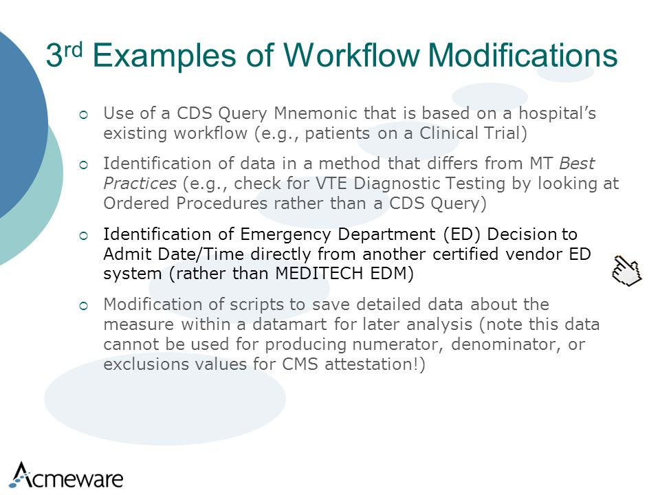 3 rd Examples of Workflow Modifications Use of a CDS Query Mnemonic that is based on a hospitals existing workflow (e.g., patients on a Clinical Trial) Identification of data in a method that differs from MT Best Practices (e.g., check for VTE Diagnostic Testing by looking at Ordered Procedures rather than a CDS Query) Identification of Emergency Department (ED) Decision to Admit Date/Time directly from another certified vendor ED system (rather than MEDITECH EDM) Modification of scripts to save detailed data about the measure within a datamart for later analysis (note this data cannot be used for producing numerator, denominator, or exclusions values for CMS attestation!)
