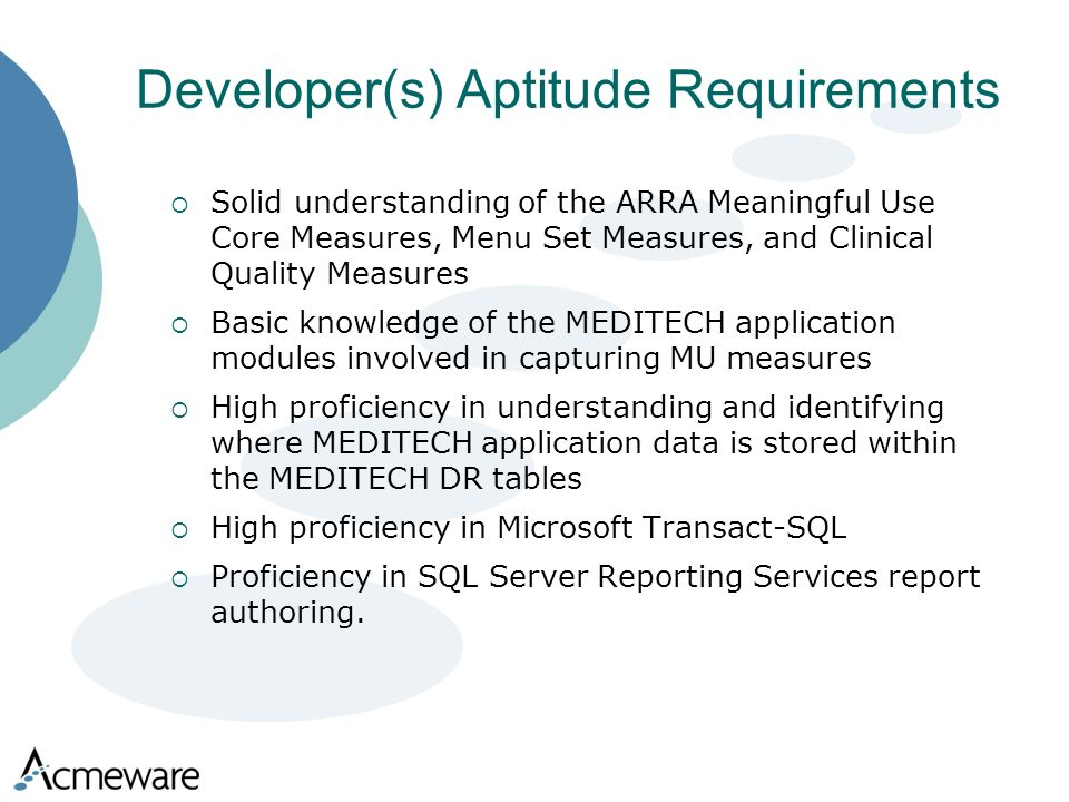 Developer(s) Aptitude Requirements Solid understanding of the ARRA Meaningful Use Core Measures, Menu Set Measures, and Clinical Quality Measures Basic knowledge of the MEDITECH application modules involved in capturing MU measures High proficiency in understanding and identifying where MEDITECH application data is stored within the MEDITECH DR tables High proficiency in Microsoft Transact-SQL Proficiency in SQL Server Reporting Services report authoring.