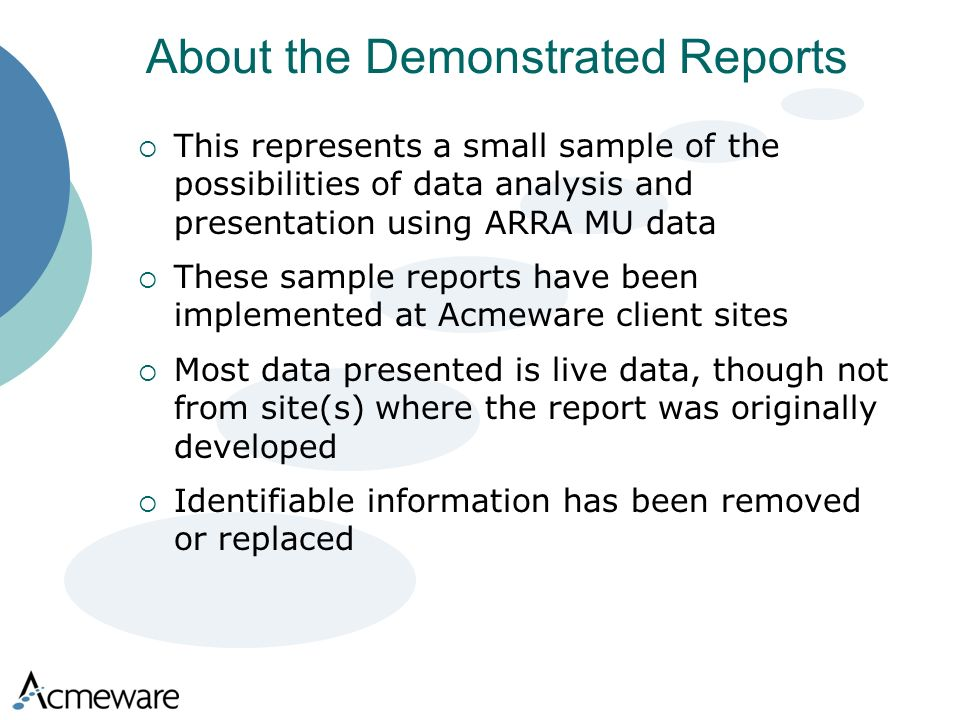About the Demonstrated Reports This represents a small sample of the possibilities of data analysis and presentation using ARRA MU data These sample reports have been implemented at Acmeware client sites Most data presented is live data, though not from site(s) where the report was originally developed Identifiable information has been removed or replaced