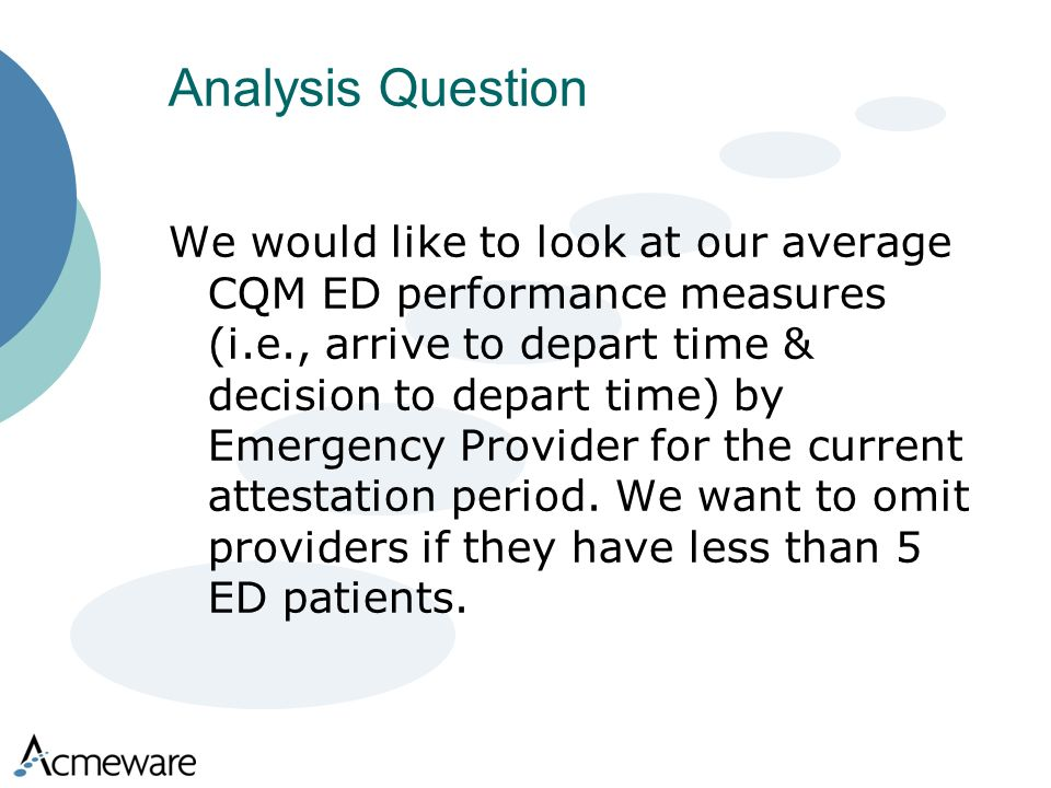 Analysis Question We would like to look at our average CQM ED performance measures (i.e., arrive to depart time & decision to depart time) by Emergency Provider for the current attestation period.