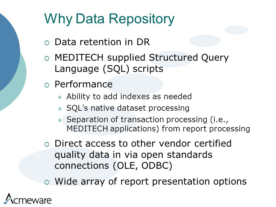 Why Data Repository Data retention in DR MEDITECH supplied Structured Query Language (SQL) scripts Performance Ability to add indexes as needed SQLs native dataset processing Separation of transaction processing (i.e., MEDITECH applications) from report processing Direct access to other vendor certified quality data in via open standards connections (OLE, ODBC) Wide array of report presentation options