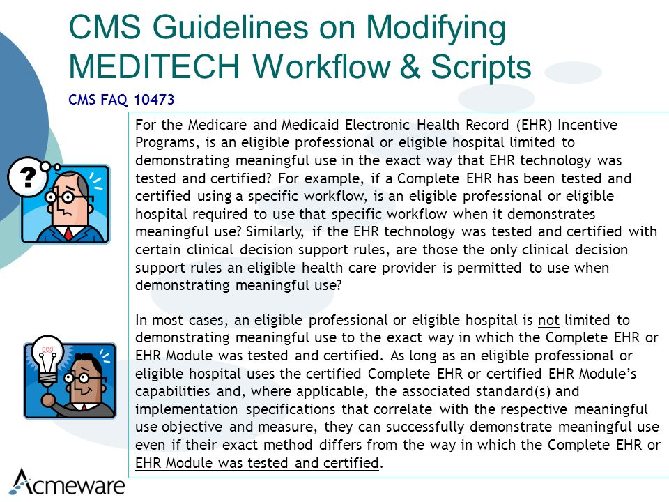 CMS Guidelines on Modifying MEDITECH Workflow & Scripts For the Medicare and Medicaid Electronic Health Record (EHR) Incentive Programs, is an eligible professional or eligible hospital limited to demonstrating meaningful use in the exact way that EHR technology was tested and certified.